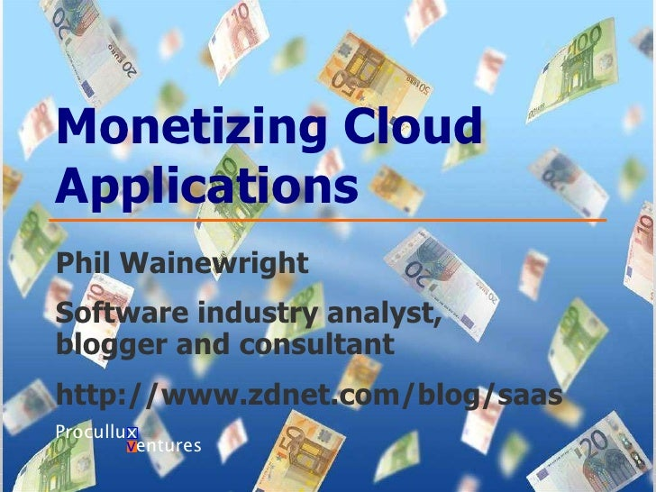 Monetizing Cloud Applications Phil Wainewright Software industry analyst,  blogger and consultant http://www.zdnet.com/blo...