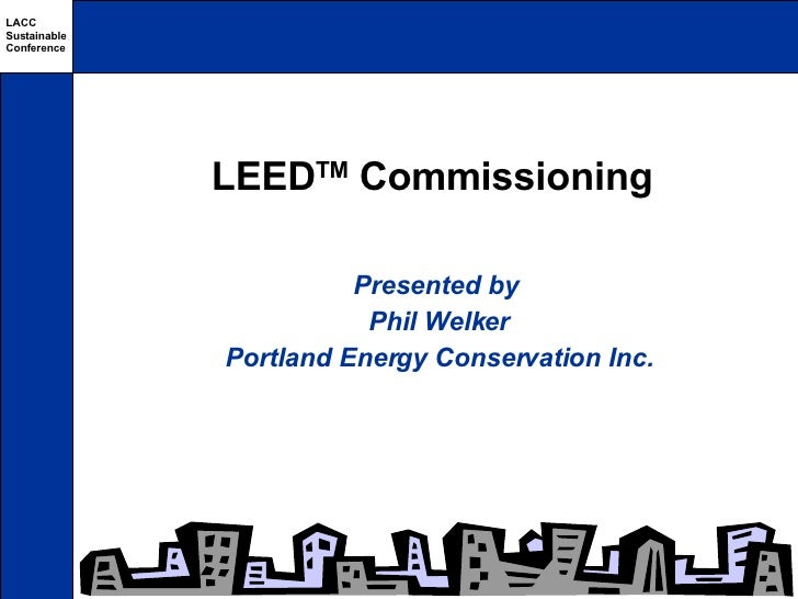 LEED TM  Commissioning Presented by  Phil Welker Portland Energy Conservation Inc.