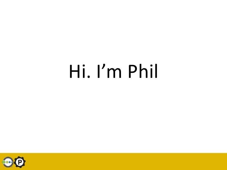 Hi. I'm Phil<br />