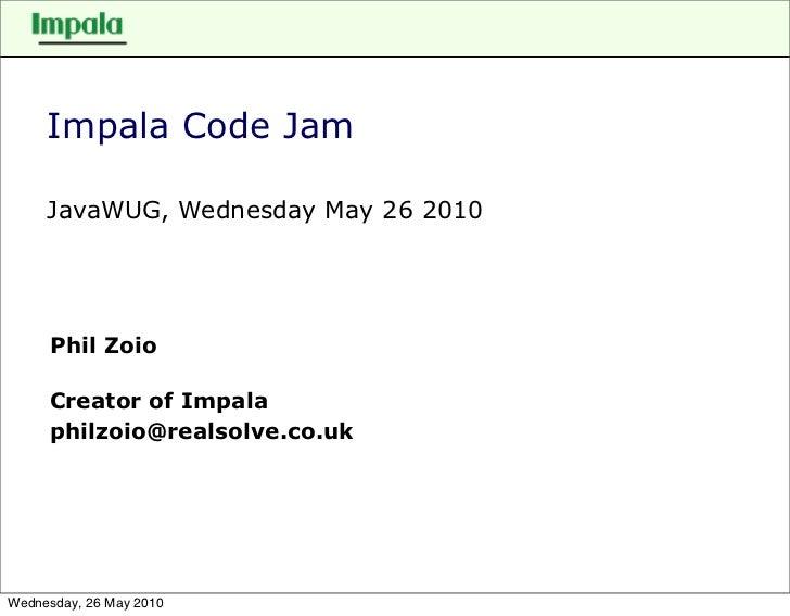 Impala Code Jam       JavaWUG, Wednesday May 26 2010          Phil Zoio       Creator of Impala      philzoio@realsolve.co...