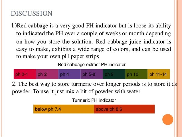 ph indicators red cabbage Red cabbage is a very good ph indicator but is looses its ability to indicated the ph over a couple of weeks or month depending on how you store the solution.