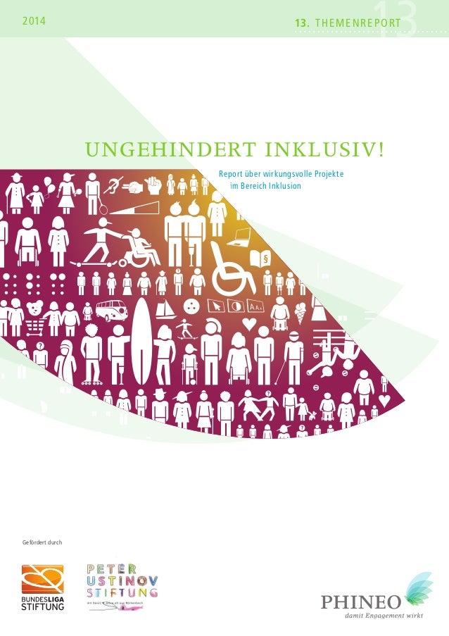 2014 13. Themenre1por3T  ungehindert inklusiv!  Report über wirkungsvolle Projekte  im Bereich Inklusion  Gefördert durch ...