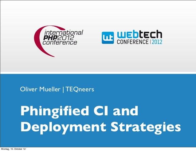 Oliver Mueller | TEQneers                Phingified CI and                Deployment StrategiesMontag, 15. Oktober 12