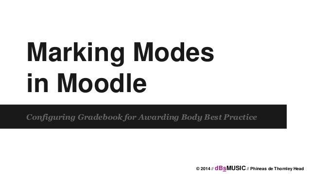 Marking Modes in Moodle Configuring Gradebook for Awarding Body Best Practice © 2014 // dBsMUSIC // Phineas de Thornley He...