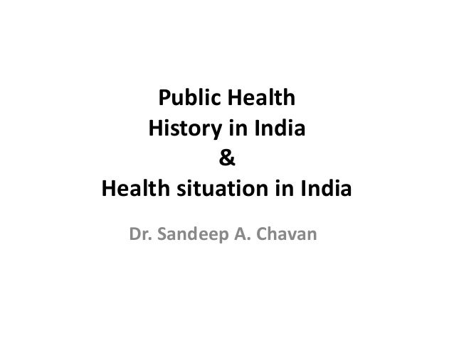 Public Health History in India & Health situation in India Dr. Sandeep A. Chavan