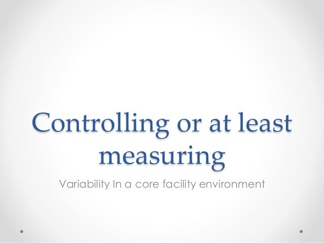 Controlling or at least measuring Variability In a core facility environment