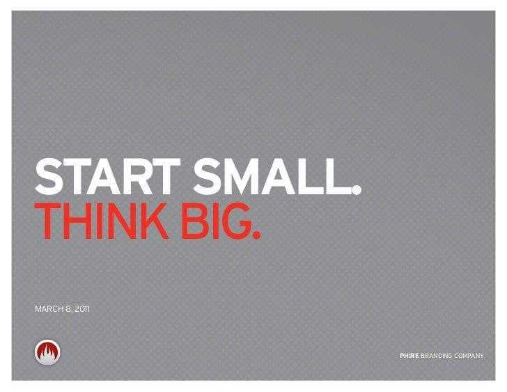 start small.think big.MARCh 8, 2011                PHIrE BRANDING COMPANY