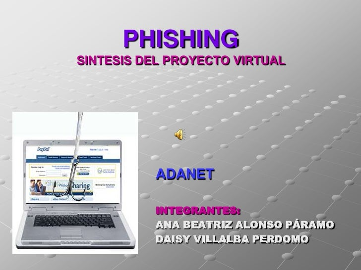 PHISHING SINTESIS DEL PROYECTO VIRTUAL               ADANET            INTEGRANTES:           ANA BEATRIZ ALONSO PÁRAMO   ...