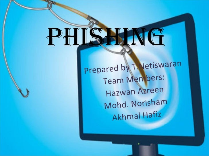 Phishing Prepared by T.Netiswaran Team Members: Hazwan Azreen Mohd. Norisham Akhmal Hafiz