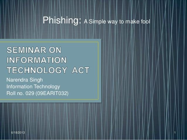 Narendra SinghInformation TechnologyRoll no. 029 (09EARIT032)6/18/2013 1Phishing: A Simple way to make fool