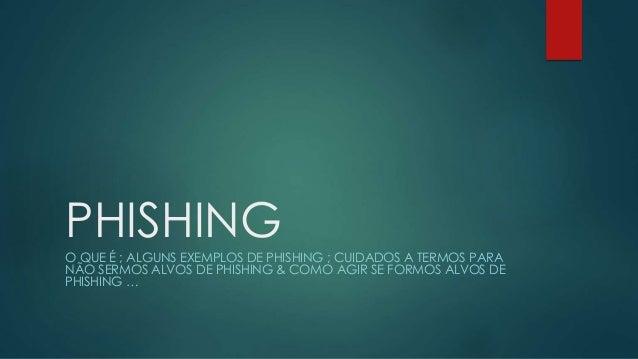 PHISHING O QUE É ; ALGUNS EXEMPLOS DE PHISHING ; CUIDADOS A TERMOS PARA NÃO SERMOS ALVOS DE PHISHING & COMO AGIR SE FORMOS...