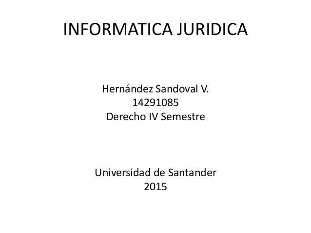 INFORMATICA JURIDICA Hernández Sandoval V. 14291085 Derecho IV Semestre Universidad de Santander 2015