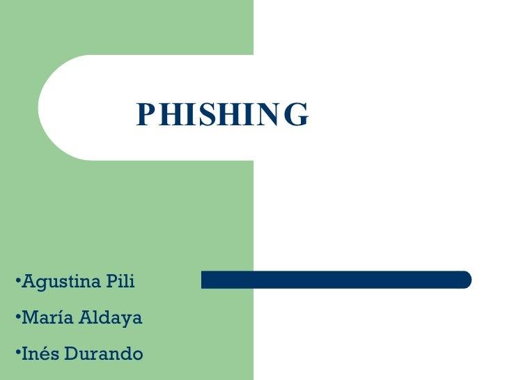 PHISHING <ul><li>Agustina Pili </li></ul><ul><li>María Aldaya </li></ul><ul><li>Inés Durando </li></ul>