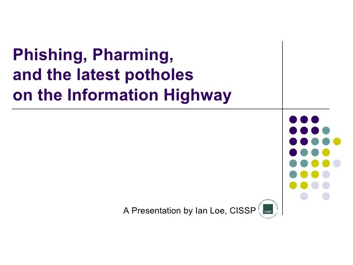 Phishing, Pharming,  and the latest potholes  on the Information Highway A Presentation by Ian Loe, CISSP