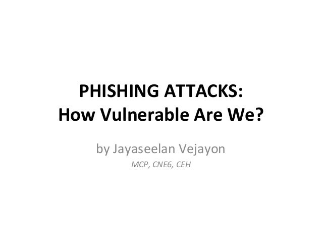 PHISHING ATTACKS:How Vulnerable Are We?by Jayaseelan VejayonMCP, CNE6, CEH
