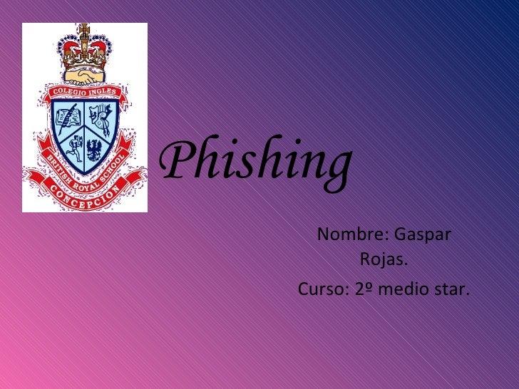 Phishing  Nombre: Gaspar Rojas. Curso: 2º medio star.