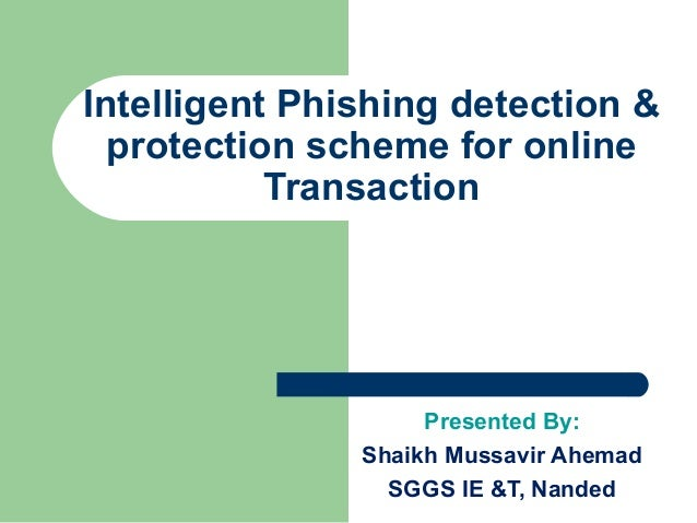 Presented By: Shaikh Mussavir Ahemad SGGS IE &T, Nanded Intelligent Phishing detection & protection scheme for online Tran...
