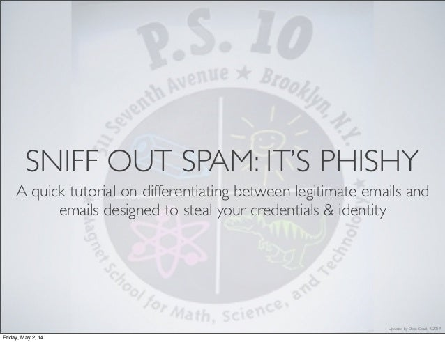 Updated by Chris. Casal, 4/2014 SNIFF OUT SPAM: IT'S PHISHY A quick tutorial on differentiating between legitimate emails ...