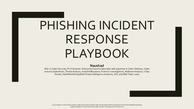 PHISHING INCIDENT RESPONSE PLAYBOOK Naushad MSc in Cyber Security, Ph.D Student -Enterprise Security Specialist with exper...