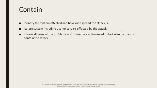 Contain ■ Identify the system effected and how wide spread the attack is. ■ Isolate system including user or servers effec...