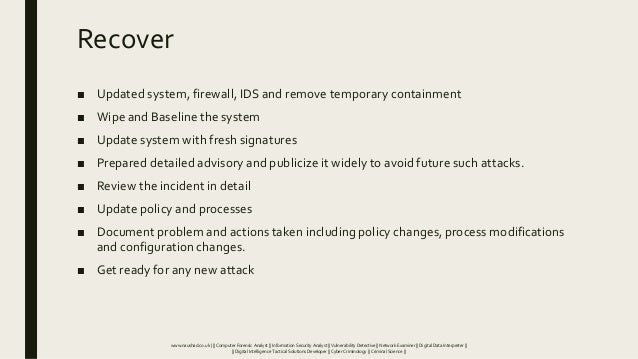 Recover ■ Updated system, firewall, IDS and remove temporary containment ■ Wipe and Baseline the system ■ Update system wi...
