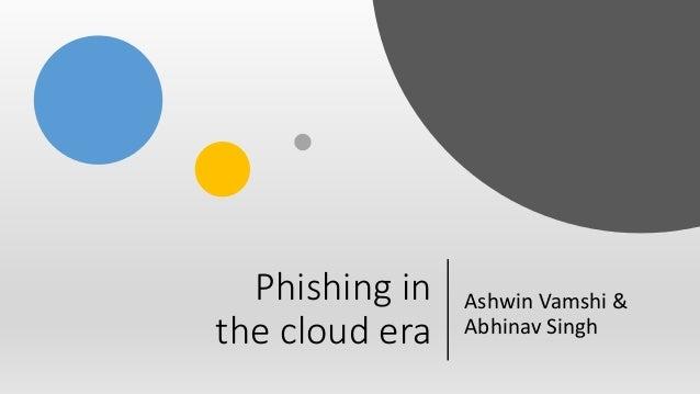 Phishing in the cloud era Ashwin Vamshi & Abhinav Singh
