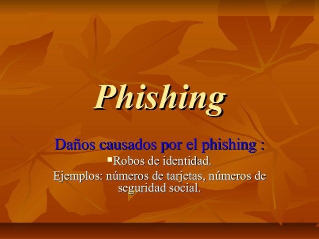 PhishingPhishingDaños causados por el phishing :Daños causados por el phishing :Robos de identidad.Robos de identidad.Eje...