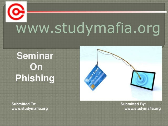 www.studymafia.org Submitted To: Submitted By: www.studymafia.org www.studymafia.org Seminar On Phishing