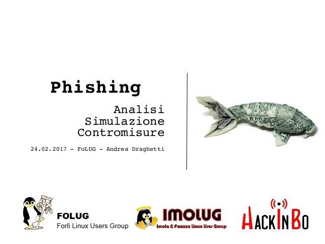 Phishing Analisi Simulazione Contromisure 24.02.2017 - FoLUG - Andrea Draghetti