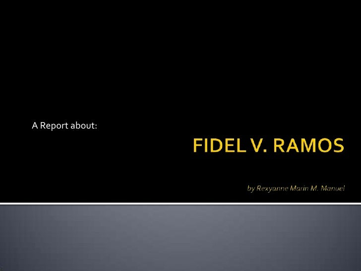 FIDEL V. RAMOSby Rexyanne Marin M. Manuel<br />A Report about:<br />