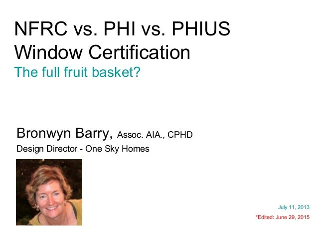 NFRC vs. PHI vs. PHIUS Window Certification The full fruit basket? Bronwyn Barry, Assoc. AIA., CPHD Design Director - One ...