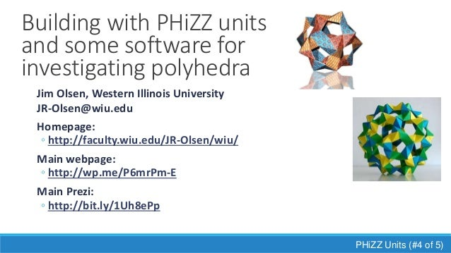Building with PHiZZ units and some software for investigating polyhedra PHiZZ Units (#4 of 5) Jim Olsen, Western Illinois ...