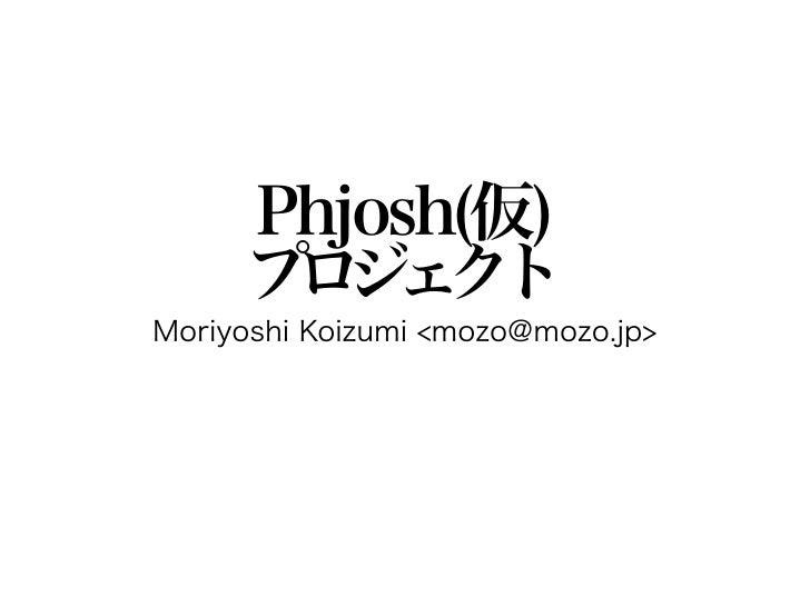 Phjosh(仮)     プ ジ ク      ロ ェ トMoriyoshi Koizumi <mozo@mozo.jp>