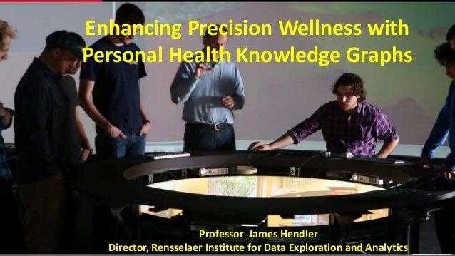 Enhancing Precision Wellness with Personal Health Knowledge Graphs Professor James Hendler Director, Rensselaer Institute ...