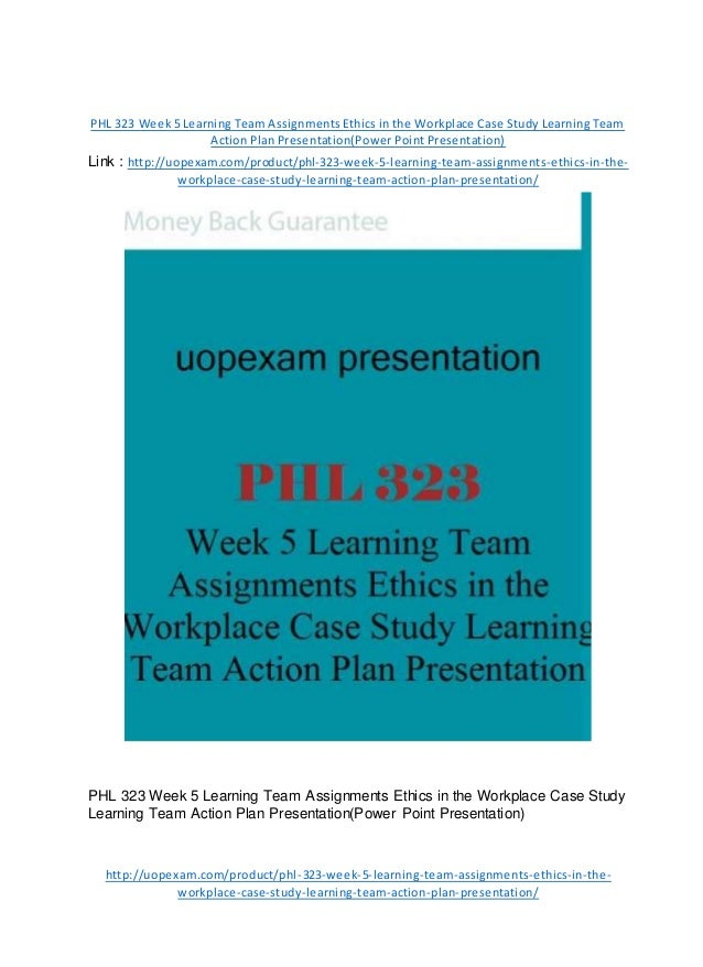 PHL 323 Week 5 Learning Team Assignments Ethics in the Workplace Case Study Learning Team Action Plan Presentation(Power P...