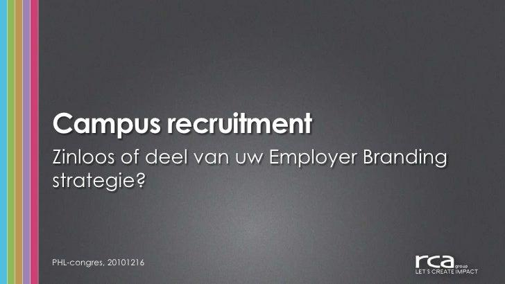 Campus recruitment<br />PHL-congres, 20101216<br />Zinloos of deel van uw Employer Branding strategie?<br />