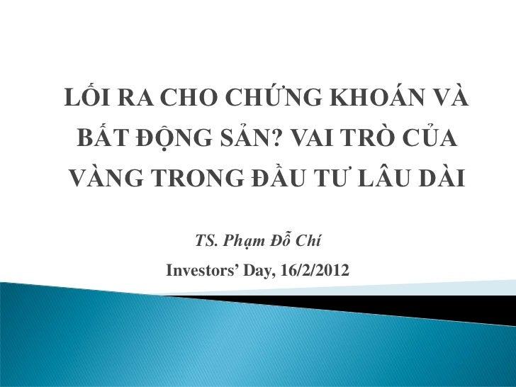 LỐI RA CHO CHỨNG KHOÁN VÀBẤT ĐỘNG SẢN? VAI TRÒ CỦAVÀNG TRONG ĐẦU TƯ LÂU DÀI         TS. Phạm Đỗ Chí      Investors' Day, 1...