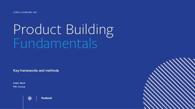 Product Building Fundamentals Key frameworks and methods Halim Madi PM, Oculus CORE LEARNING DAY