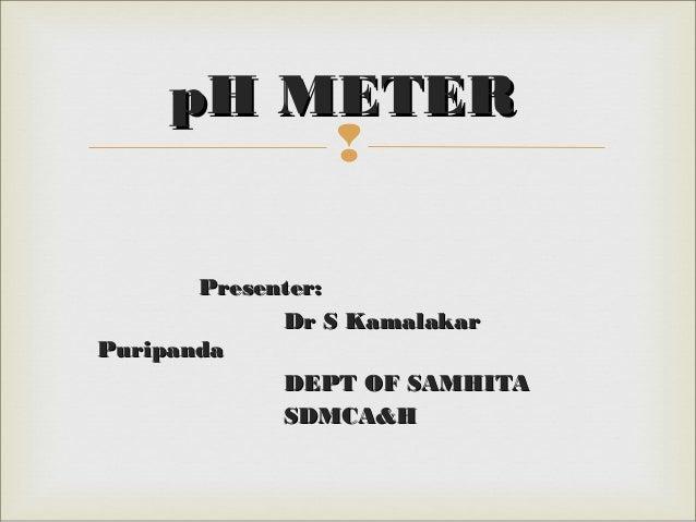  Presenter:Presenter: Dr S KamalakarDr S Kamalakar PuripandaPuripanda DEPT OF SAMHITADEPT OF SAMHITA SDMCA&HSDMCA&H pH ME...