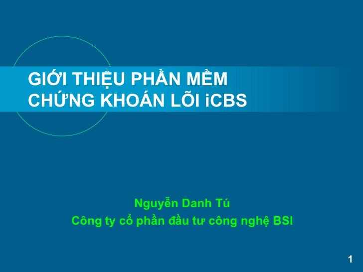 GIỚI THIỆU PHẦN MỀM  CHỨNG KHOÁN LÕI iCBS Nguyễn Danh Tú Công ty cổ phần đầu tư công nghệ BSI
