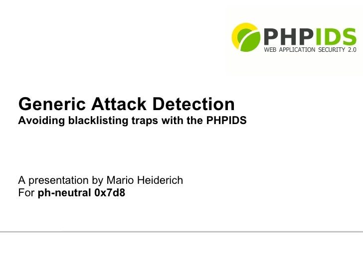 Generic Attack Detection Avoiding blacklisting traps with the PHPIDS     A presentation by Mario Heiderich For ph-neutral ...