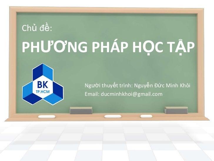 Chủ đề:PHƢƠNG PHÁP HỌC TẬP          Người thuyết trình: Nguyễn Đức Minh Khôi          Email: ducminhkhoi@gmail.com