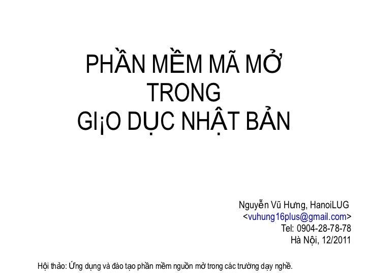 PHẦN MỀM MÃ MỞ TRONG GIÁO DỤC NHẬT BẢN Nguyễn Vũ Hưng, HanoiLUG  < [email_address] > Tel: 0904-28-78-78 Hà Nội, 12/2011 Hộ...