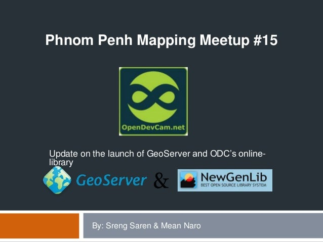 .Update on the launch of GeoServer and ODC's online-libraryPhnom Penh Mapping Meetup #15By: Sreng Saren & Mean Naro
