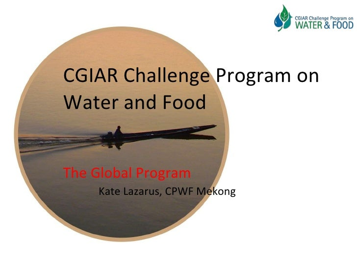 CGIAR Challenge Program on Water and Food The Global Program Kate Lazarus, CPWF Mekong