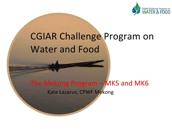 CGIAR Challenge Program on Water and Food The Mekong Program – MK5 and MK6 Kate Lazarus, CPWF Mekong