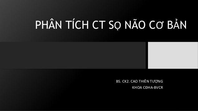 PHÂN TÍCH CT SỌ NÃO CƠ BẢN BS. CK2. CAO THIÊN TƯỢNG KHOA CĐHA-BVCR