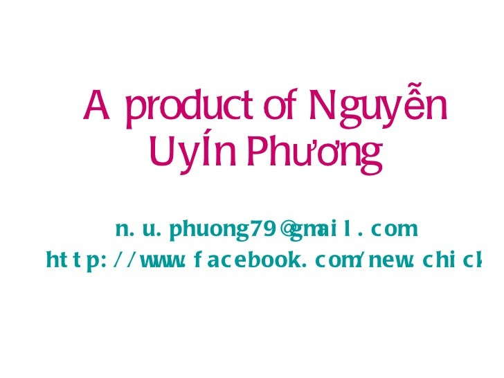 A product of Nguyễn Uyên Phương [email_address] http://www.facebook.com/new.chick.in.town
