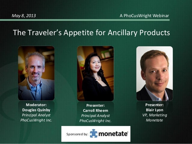 Moderator: Douglas Quinby Principal Analyst PhoCusWright Inc. The Traveler's Appetite for Ancillary Products May 8, 2013 A...