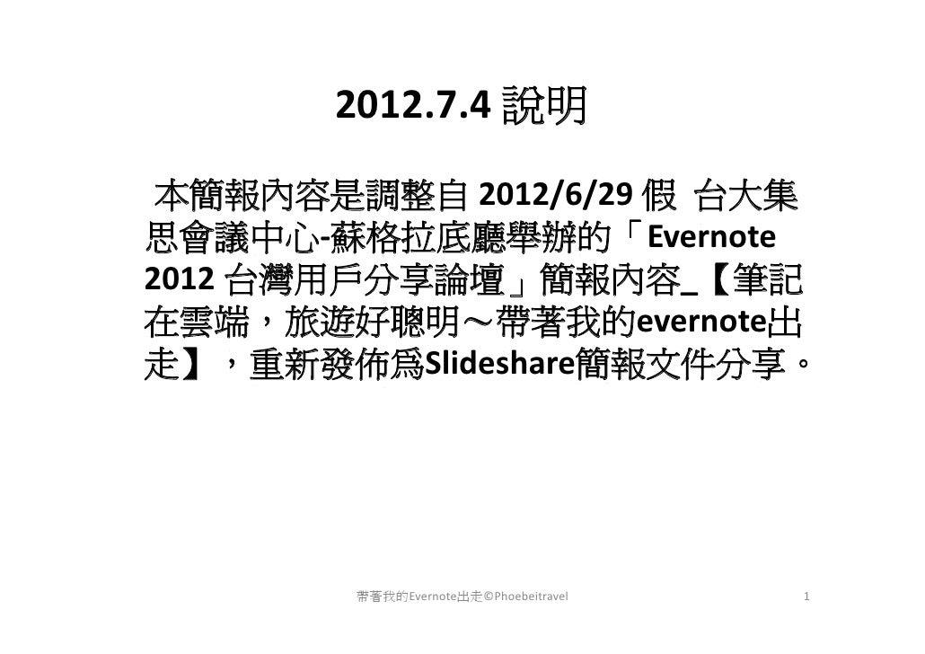 2012.7.4說明 本簡報內容是調整自 2012/6/29假 台大集思會議中心‐蘇格拉底廳舉辦的「Evernote2012台灣用戶分享論壇」簡報內容_【筆記在雲端,旅遊好聰明~帶著我的evernote出走】,重新發佈為Slideshar...
